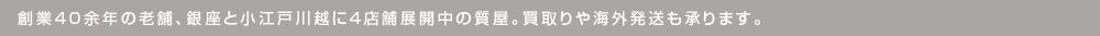 創業40余年の老舗、銀座と小江戸川越に4店舗展開中の質屋。買取りや海外発送も承ります。